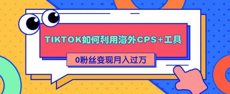 解析TIKTOK如何利用海外CPS+工具0粉丝轻松变现月入过万